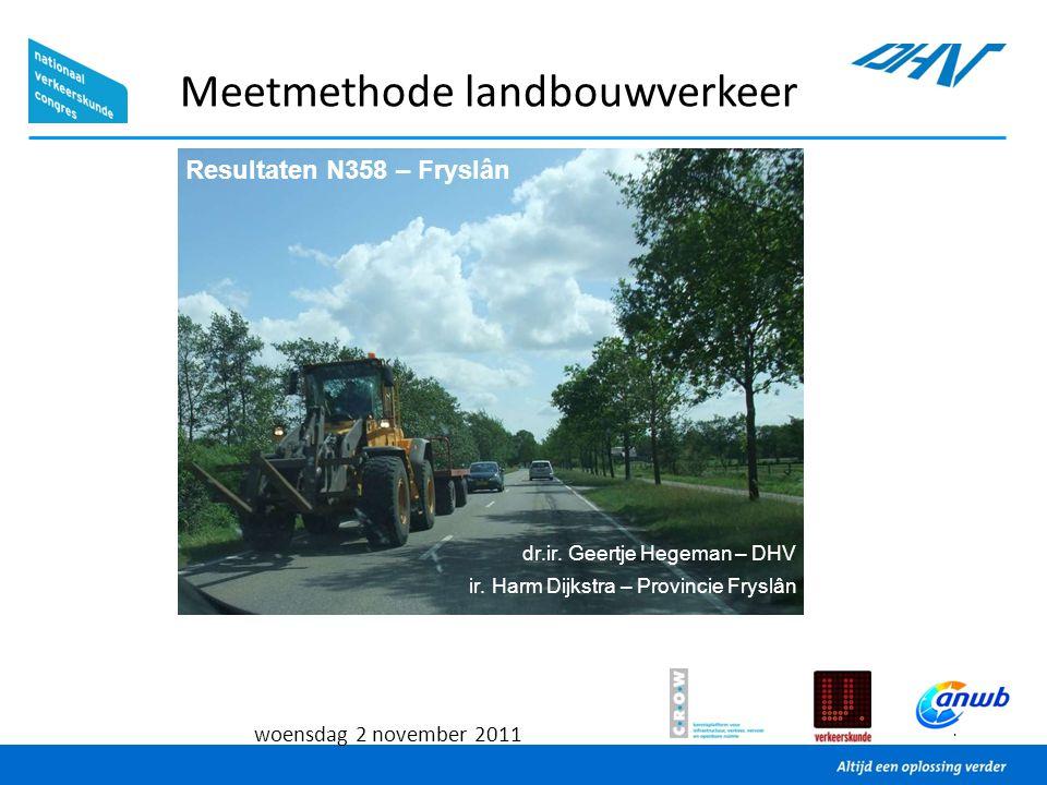 1 woensdag 2 november 2011 Meetmethode landbouwverkeer Resultaten N358 – Fryslân dr.ir. Geertje Hegeman – DHV ir. Harm Dijkstra – Provincie Fryslân
