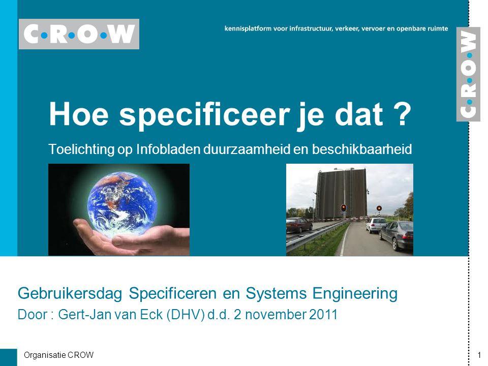 Organisatie CROW1 Hoe specificeer je dat ? Toelichting op Infobladen duurzaamheid en beschikbaarheid Gebruikersdag Specificeren en Systems Engineering