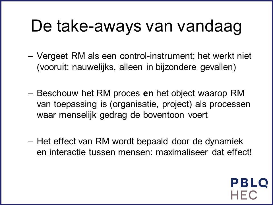 De take-aways van vandaag –Vergeet RM als een control-instrument; het werkt niet (vooruit: nauwelijks, alleen in bijzondere gevallen) –Beschouw het RM