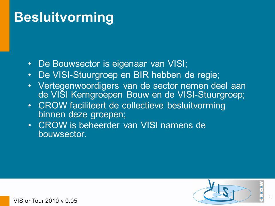 6 Besluitvorming De Bouwsector is eigenaar van VISI; De VISI-Stuurgroep en BIR hebben de regie; Vertegenwoordigers van de sector nemen deel aan de VISI Kerngroepen Bouw en de VISI-Stuurgroep; CROW faciliteert de collectieve besluitvorming binnen deze groepen; CROW is beheerder van VISI namens de bouwsector.