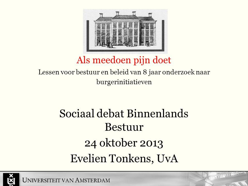 Als meedoen pijn doet Lessen voor bestuur en beleid van 8 jaar onderzoek naar burgerinitiatieven Sociaal debat Binnenlands Bestuur 24 oktober 2013 Evelien Tonkens, UvA