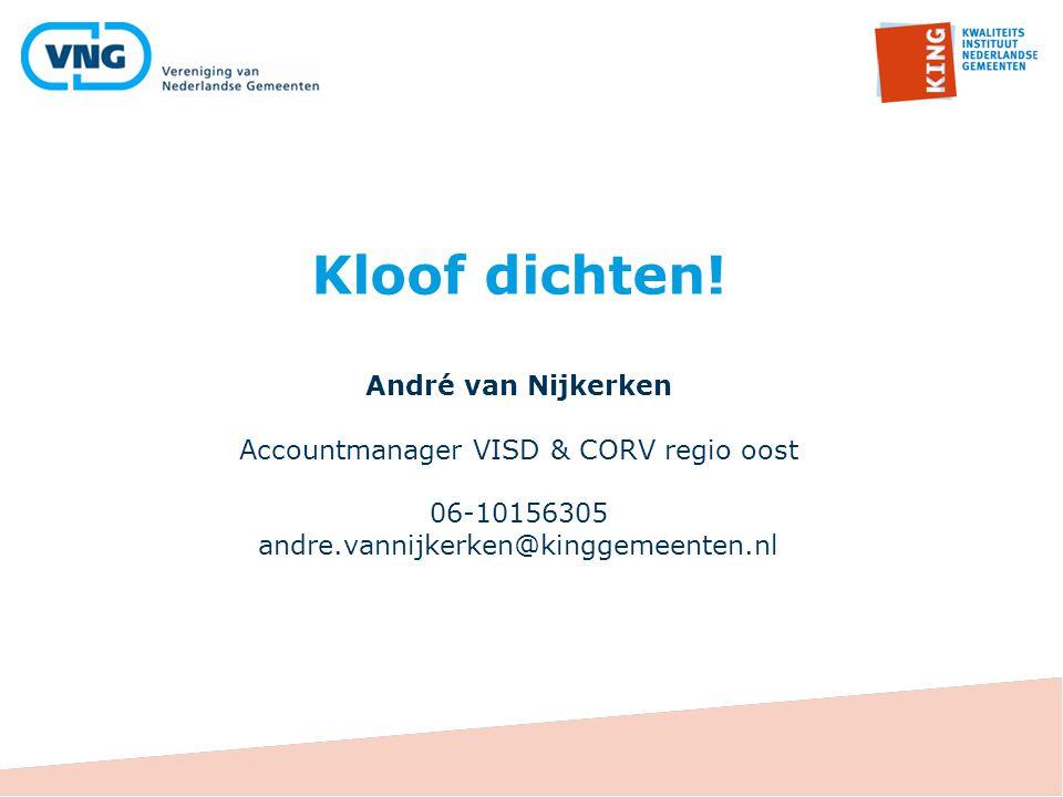 Kloof dichten! André van Nijkerken Accountmanager VISD & CORV regio oost 06-10156305 andre.vannijkerken@kinggemeenten.nl
