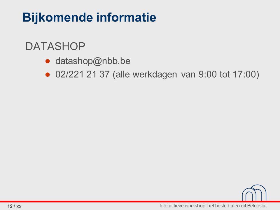 Interactieve workshop: het beste halen uit Belgostat 12 / xx Bijkomende informatie DATASHOP ● datashop@nbb.be ● 02/221 21 37 (alle werkdagen van 9:00 tot 17:00)