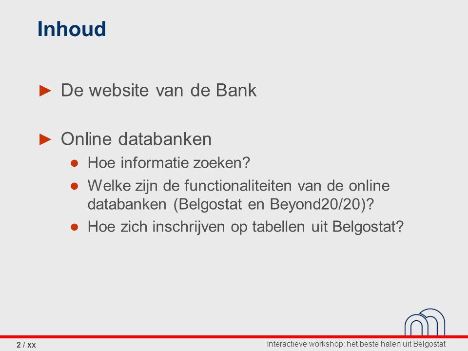 Interactieve workshop: het beste halen uit Belgostat 2 / xx Inhoud ► De website van de Bank ► Online databanken ● Hoe informatie zoeken.