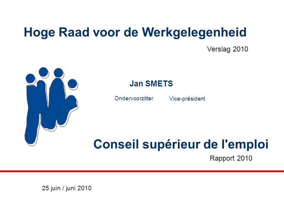 Conseil supérieur de l'emploi Verslag 2010 Hoge Raad voor de Werkgelegenheid Rapport 2010 Jan SMETS Ondervoorzitter Vice-président 25 juin / juni 2010