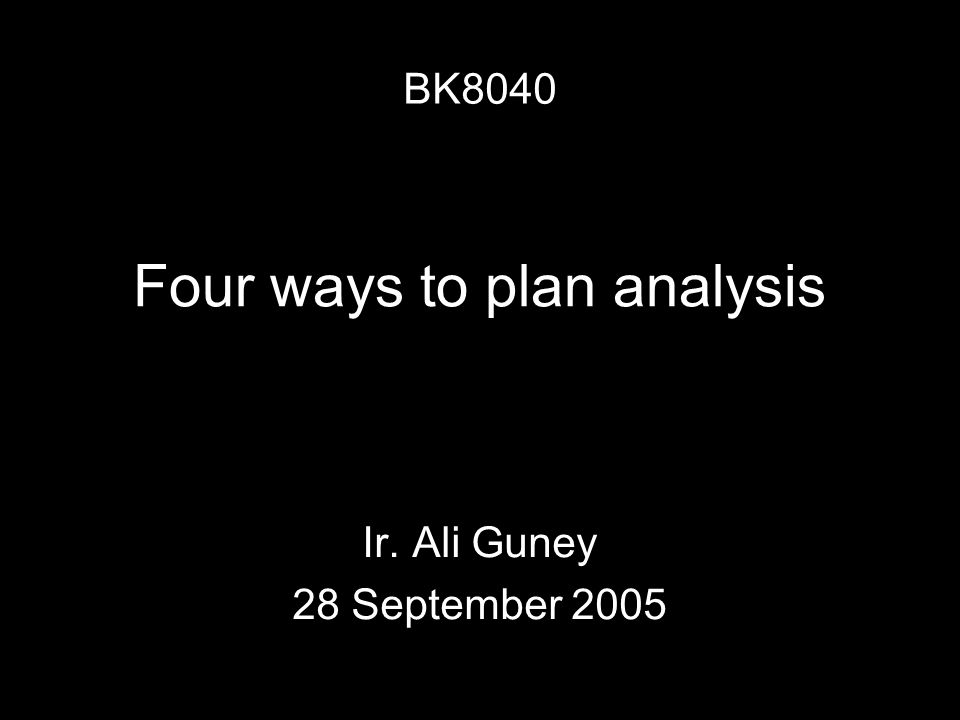 Four ways to plan analysis Ir. Ali Guney 28 September 2005 BK8040
