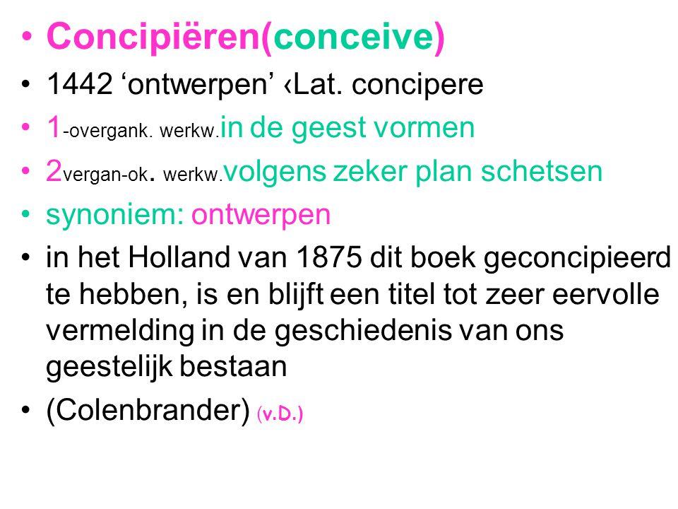 Concipiëren(conceive) 1442 'ontwerpen' ‹Lat. concipere 1 -overgank. werkw. in de geest vormen 2 vergan-ok. werkw. volgens zeker plan schetsen synoniem
