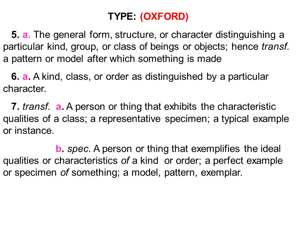 TYPE: (M.W.) 4 a : qualities common to a number of individuals that distinguish them as an identifiable class: as (1) : the morphological, physiological, or ecological characters by which relationship between organisms may be recognized synonyms TYPE, KIND, SORT, NATURE, DESCRIPTION, CHARACTER mean a number of individuals thought of as a group because of a common quality or qualities.