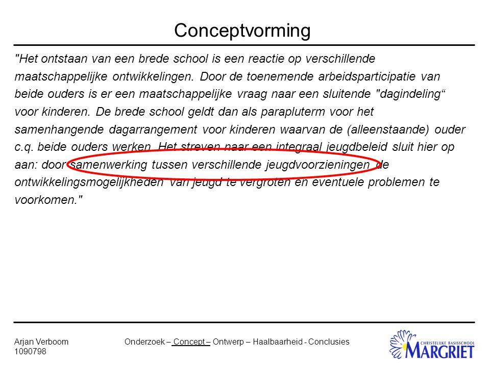 Onderzoek – Concept – Ontwerp – Haalbaarheid - ConclusiesArjan Verboom 1090798 Conceptvorming Het ontstaan van een brede school is een reactie op verschillende maatschappelijke ontwikkelingen.
