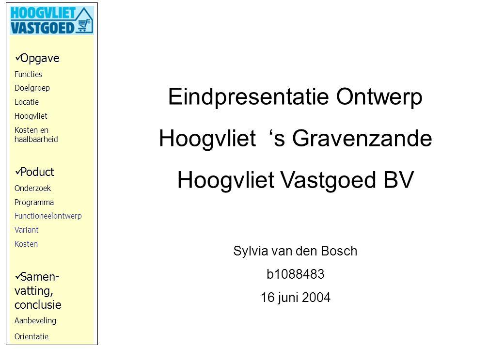 Opgave OpgaveFunctiesDoelgroepLocatieHoogvliet Kosten en haalbaarheid Poduct PoductOnderzoekProgramma Functioneelontwerp Variant Kosten Samen- vatting, conclusie Samen- vatting, conclusieAanbevelingOrientatie Eindpresentatie Ontwerp Hoogvliet 's Gravenzande Hoogvliet Vastgoed BV Sylvia van den Bosch b1088483 16 juni 2004