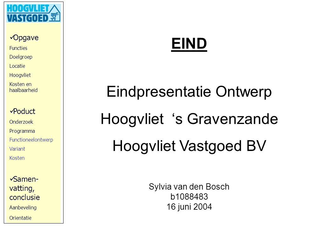 Opgave OpgaveFunctiesDoelgroepLocatieHoogvliet Kosten en haalbaarheid Poduct PoductOnderzoekProgramma Functioneelontwerp Variant Kosten Samen- vatting, conclusie Samen- vatting, conclusieAanbevelingOrientatie EIND Eindpresentatie Ontwerp Hoogvliet 's Gravenzande Hoogvliet Vastgoed BV Sylvia van den Bosch b1088483 16 juni 2004