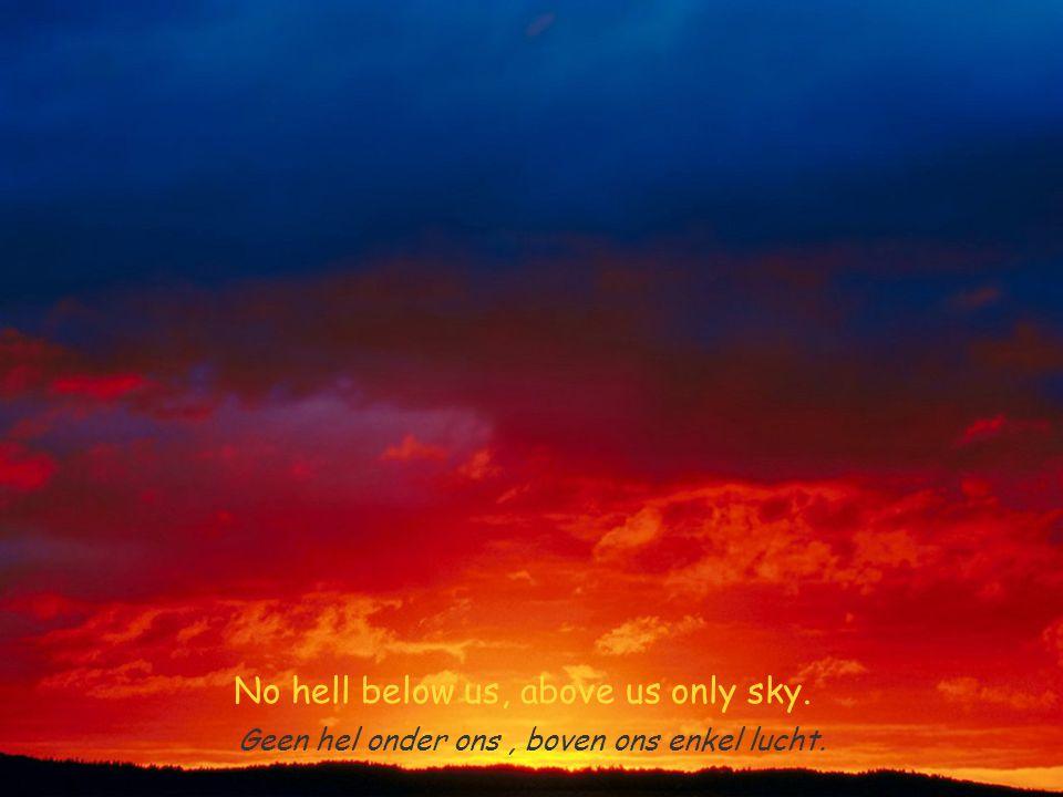 No hell below us, above us only sky. Geen hel onder ons, boven ons enkel lucht.