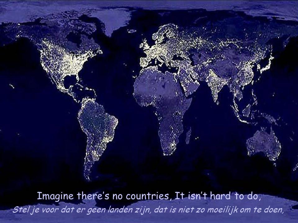 Imagine there's no countries, It isn't hard to do, Stel je voor dat er geen landen zijn, dat is niet zo moeilijk om te doen,