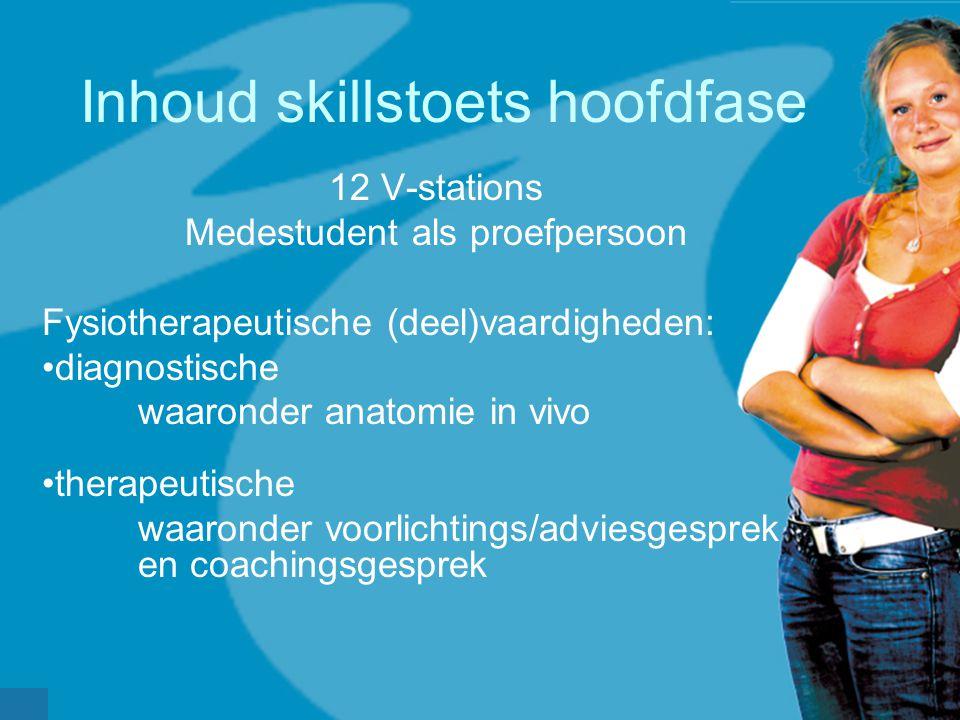 Inhoud skillstoets hoofdfase 12 V-stations Medestudent als proefpersoon Fysiotherapeutische (deel)vaardigheden: diagnostische waaronder anatomie in vi