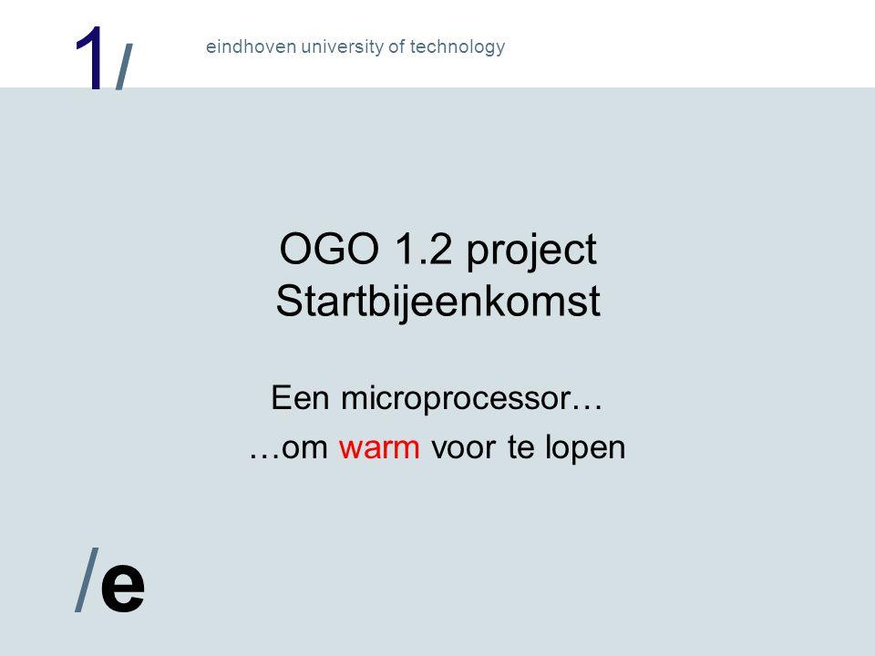 1/1/ /e/e eindhoven university of technology OGO 1.2 project Startbijeenkomst Een microprocessor… …om warm voor te lopen