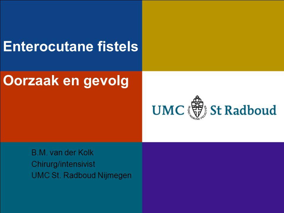 Enterocutane fistels Oorzaak en gevolg B.M.van der Kolk Chirurg/intensivist UMC St.