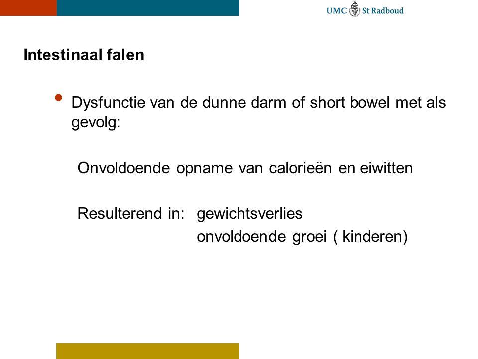 Intestinaal falen Dysfunctie van de dunne darm of short bowel met als gevolg: Onvoldoende opname van calorieën en eiwitten Resulterend in: gewichtsverlies onvoldoende groei ( kinderen)