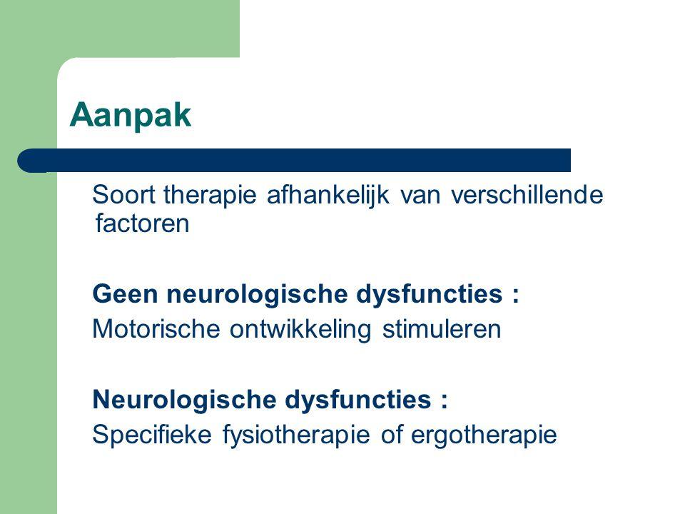 Aanpak Soort therapie afhankelijk van verschillende factoren Geen neurologische dysfuncties : Motorische ontwikkeling stimuleren Neurologische dysfunc