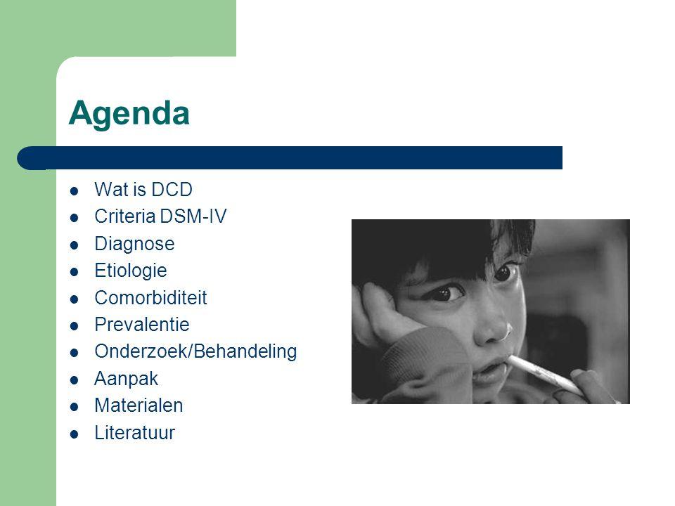 Agenda Wat is DCD Criteria DSM-IV Diagnose Etiologie Comorbiditeit Prevalentie Onderzoek/Behandeling Aanpak Materialen Literatuur