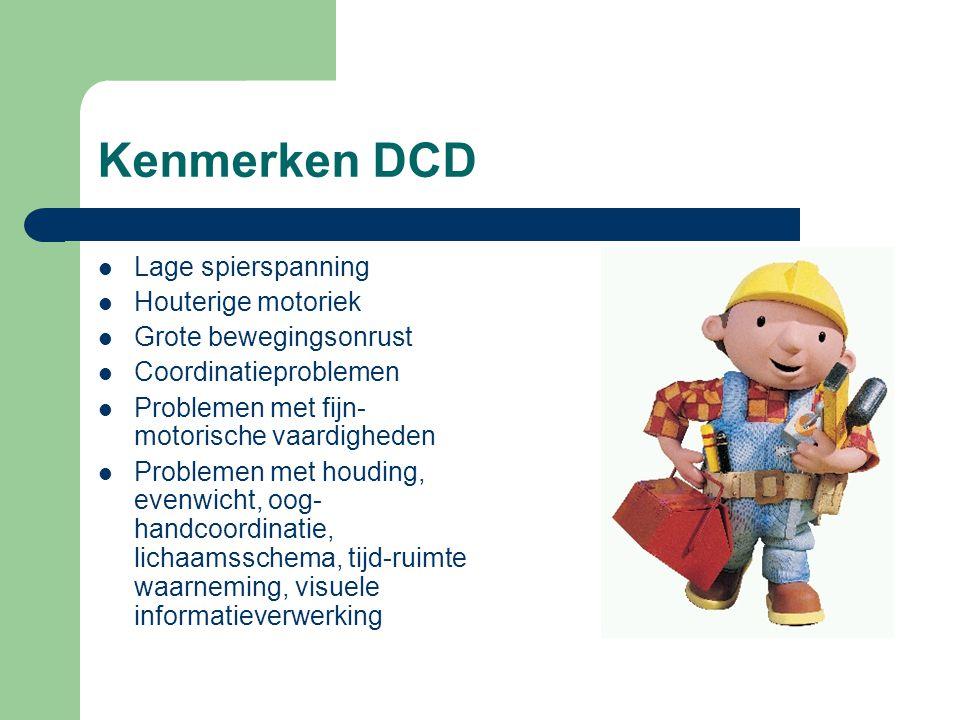 Kenmerken DCD Lage spierspanning Houterige motoriek Grote bewegingsonrust Coordinatieproblemen Problemen met fijn- motorische vaardigheden Problemen m