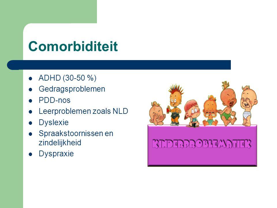 Comorbiditeit ADHD (30-50 %) Gedragsproblemen PDD-nos Leerproblemen zoals NLD Dyslexie Spraakstoornissen en zindelijkheid Dyspraxie