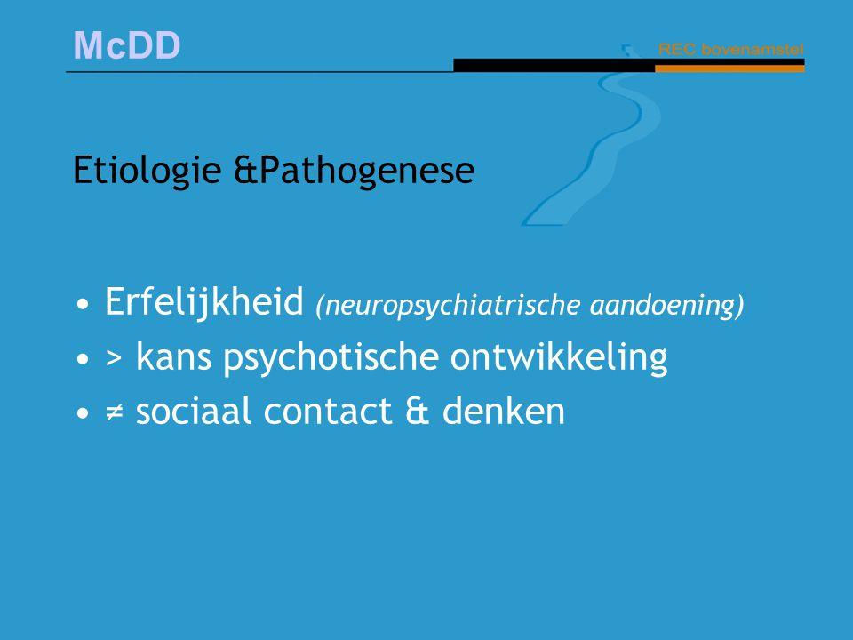 McDD Etiologie &Pathogenese Erfelijkheid (neuropsychiatrische aandoening) > kans psychotische ontwikkeling ≠ sociaal contact & denken