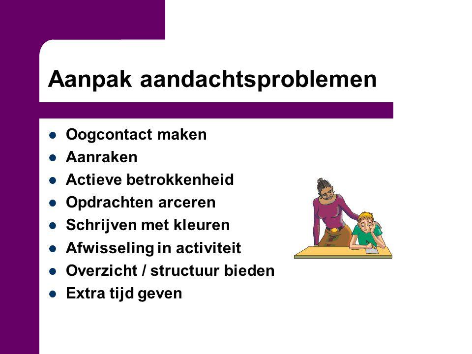 Aanpak aandachtsproblemen Oogcontact maken Aanraken Actieve betrokkenheid Opdrachten arceren Schrijven met kleuren Afwisseling in activiteit Overzicht
