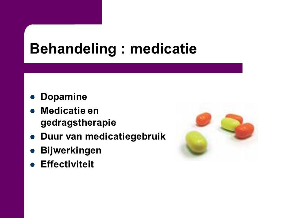 Behandeling : medicatie Dopamine Medicatie en gedragstherapie Duur van medicatiegebruik Bijwerkingen Effectiviteit