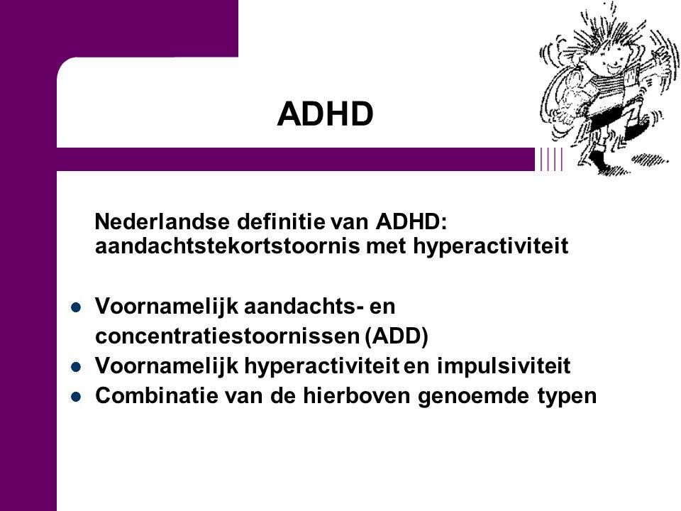 ADHD Nederlandse definitie van ADHD: aandachtstekortstoornis met hyperactiviteit Voornamelijk aandachts- en concentratiestoornissen (ADD) Voornamelijk