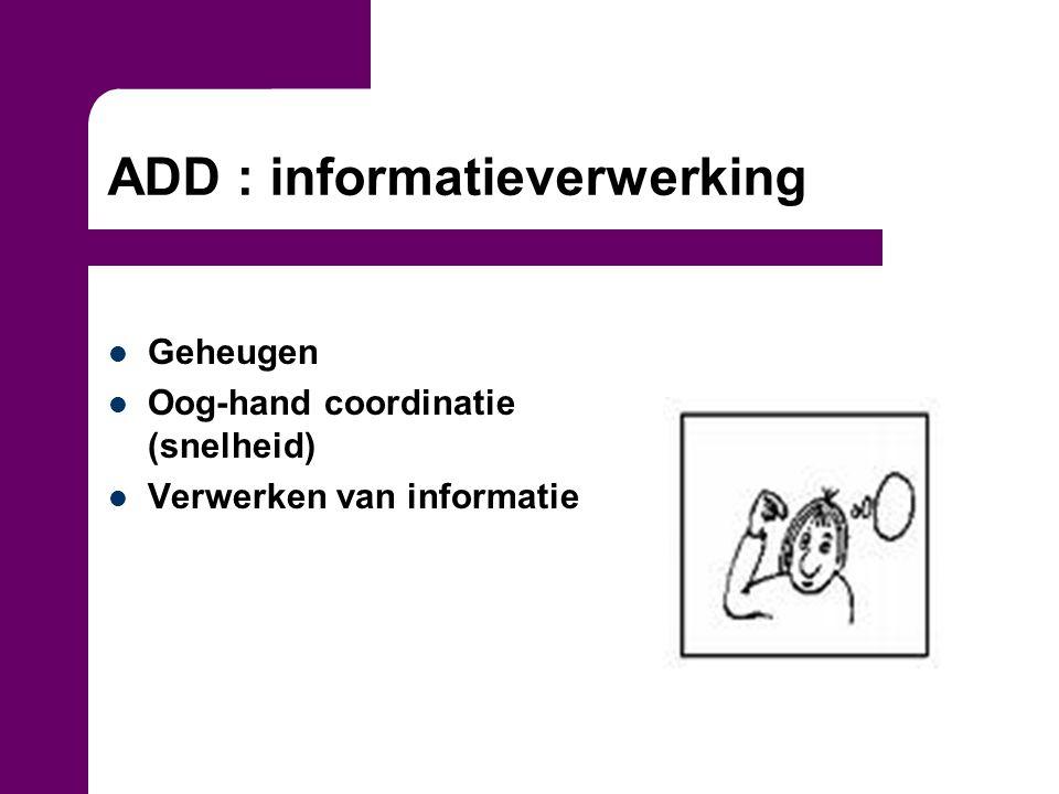 ADD : informatieverwerking Geheugen Oog-hand coordinatie (snelheid) Verwerken van informatie