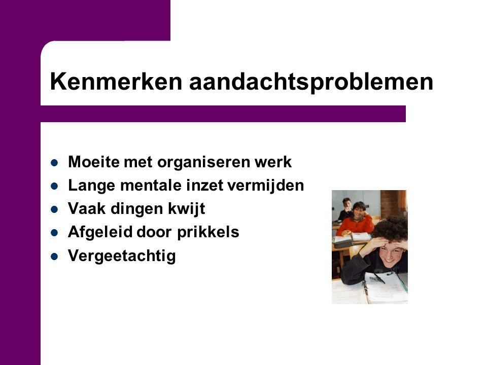 Kenmerken aandachtsproblemen Moeite met organiseren werk Lange mentale inzet vermijden Vaak dingen kwijt Afgeleid door prikkels Vergeetachtig