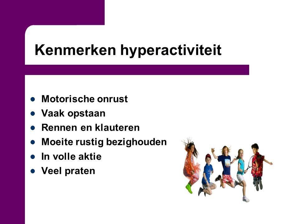 Kenmerken hyperactiviteit Motorische onrust Vaak opstaan Rennen en klauteren Moeite rustig bezighouden In volle aktie Veel praten