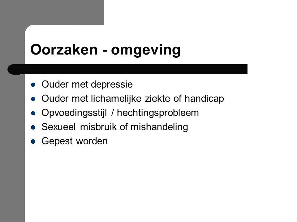 Oorzaken - omgeving Ouder met depressie Ouder met lichamelijke ziekte of handicap Opvoedingsstijl / hechtingsprobleem Sexueel misbruik of mishandeling