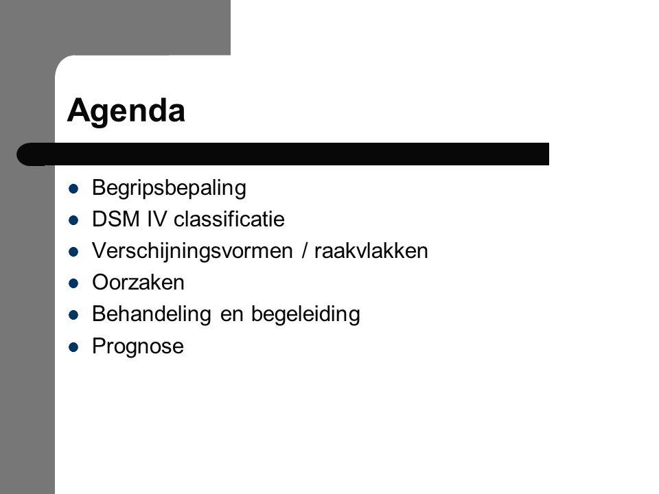 Agenda Begripsbepaling DSM IV classificatie Verschijningsvormen / raakvlakken Oorzaken Behandeling en begeleiding Prognose