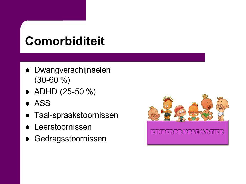 Comorbiditeit Dwangverschijnselen (30-60 %) ADHD (25-50 %) ASS Taal-spraakstoornissen Leerstoornissen Gedragsstoornissen
