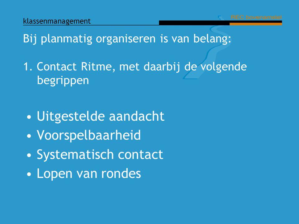 klassenmanagement Bij planmatig organiseren is van belang: 1. Contact Ritme, met daarbij de volgende begrippen Uitgestelde aandacht Voorspelbaarheid S
