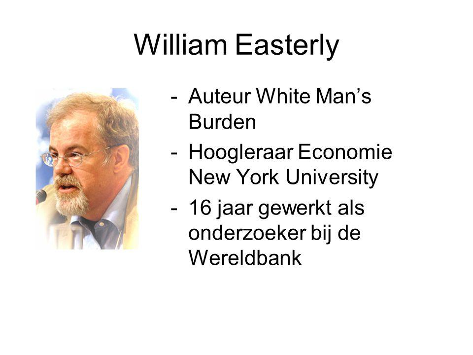 William Easterly -Auteur White Man's Burden -Hoogleraar Economie New York University -16 jaar gewerkt als onderzoeker bij de Wereldbank