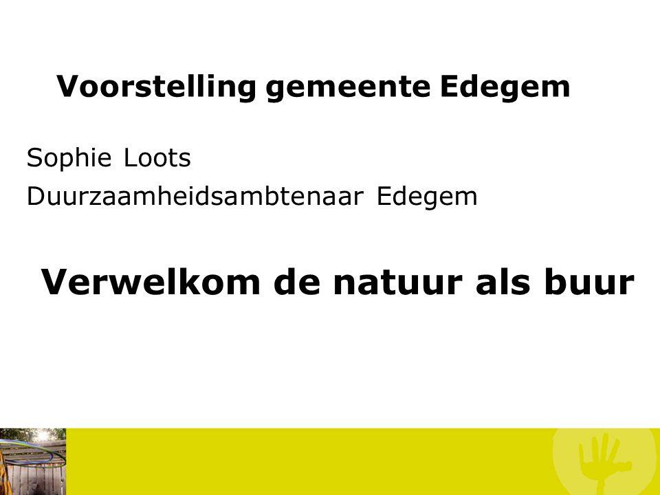 Voorstelling gemeente Edegem Sophie Loots Duurzaamheidsambtenaar Edegem Verwelkom de natuur als buur