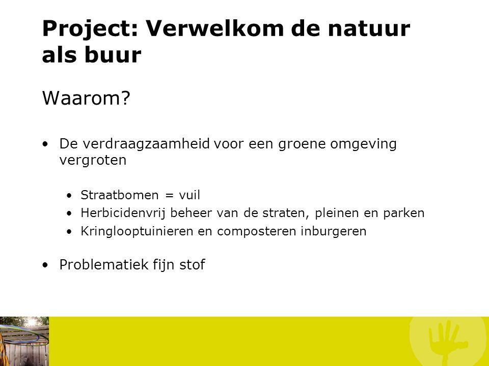 Project: Verwelkom de natuur als buur Waarom? De verdraagzaamheid voor een groene omgeving vergroten Straatbomen = vuil Herbicidenvrij beheer van de s