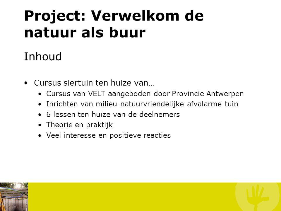 Project: Verwelkom de natuur als buur Inhoud Cursus siertuin ten huize van… Cursus van VELT aangeboden door Provincie Antwerpen Inrichten van milieu-natuurvriendelijke afvalarme tuin 6 lessen ten huize van de deelnemers Theorie en praktijk Veel interesse en positieve reacties