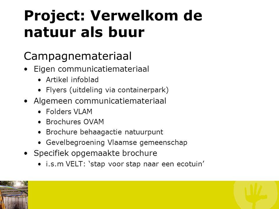Project: Verwelkom de natuur als buur Campagnemateriaal Eigen communicatiemateriaal Artikel infoblad Flyers (uitdeling via containerpark) Algemeen communicatiemateriaal Folders VLAM Brochures OVAM Brochure behaagactie natuurpunt Gevelbegroening Vlaamse gemeenschap Specifiek opgemaakte brochure i.s.m VELT: 'stap voor stap naar een ecotuin'