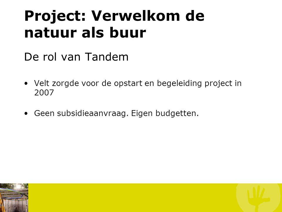 Project: Verwelkom de natuur als buur De rol van Tandem Velt zorgde voor de opstart en begeleiding project in 2007 Geen subsidieaanvraag. Eigen budget