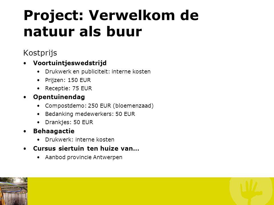 Project: Verwelkom de natuur als buur Kostprijs Voortuintjeswedstrijd Drukwerk en publiciteit: interne kosten Prijzen: 150 EUR Receptie: 75 EUR Opentuinendag Compostdemo: 250 EUR (bloemenzaad) Bedanking medewerkers: 50 EUR Drankjes: 50 EUR Behaagactie Drukwerk: interne kosten Cursus siertuin ten huize van… Aanbod provincie Antwerpen
