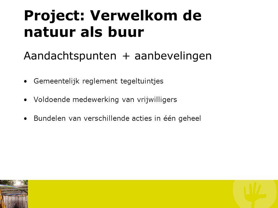 Project: Verwelkom de natuur als buur Aandachtspunten + aanbevelingen Gemeentelijk reglement tegeltuintjes Voldoende medewerking van vrijwilligers Bundelen van verschillende acties in één geheel