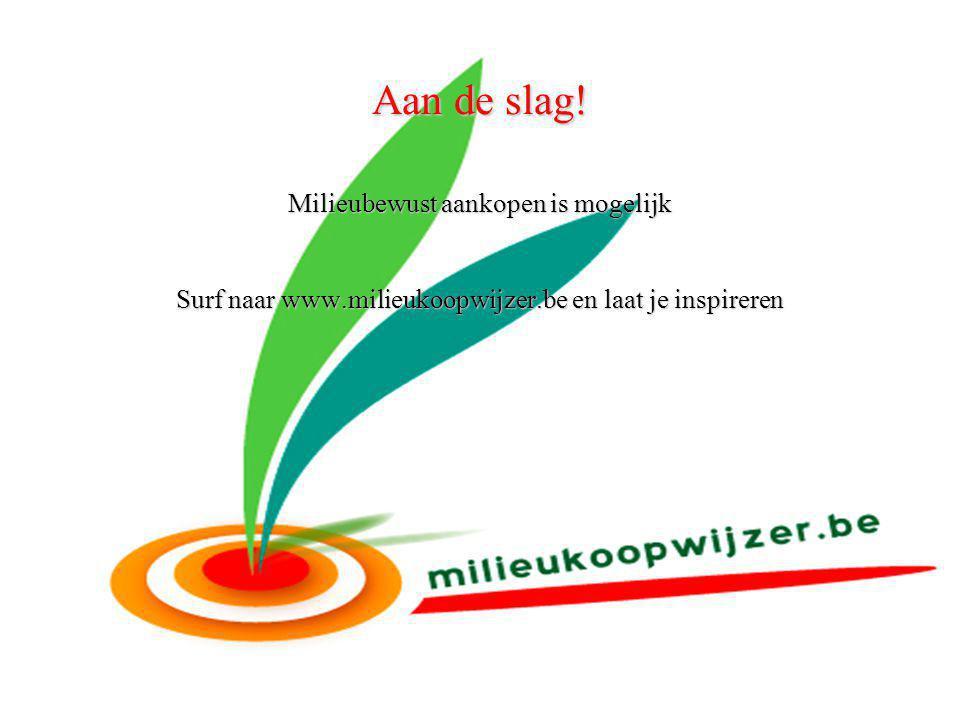 Aan de slag! Milieubewust aankopen is mogelijk Surf naar www.milieukoopwijzer.be en laat je inspireren