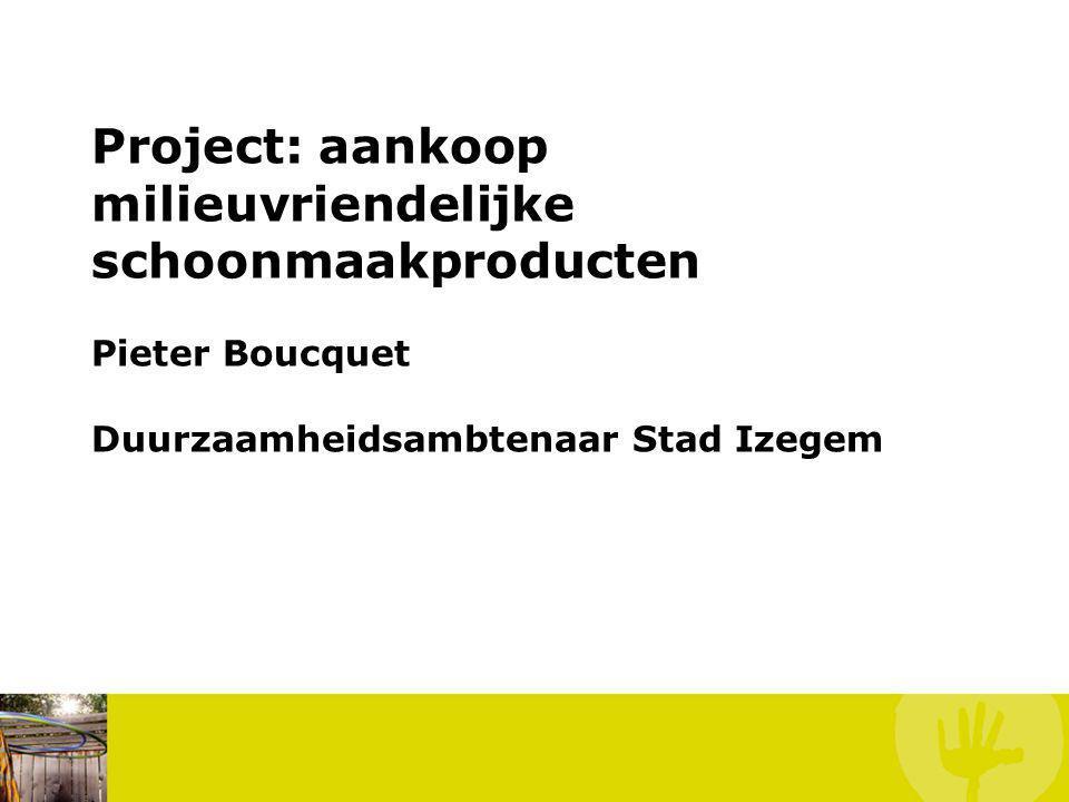 Project: aankoop milieuvriendelijke schoonmaakproducten Pieter Boucquet Duurzaamheidsambtenaar Stad Izegem