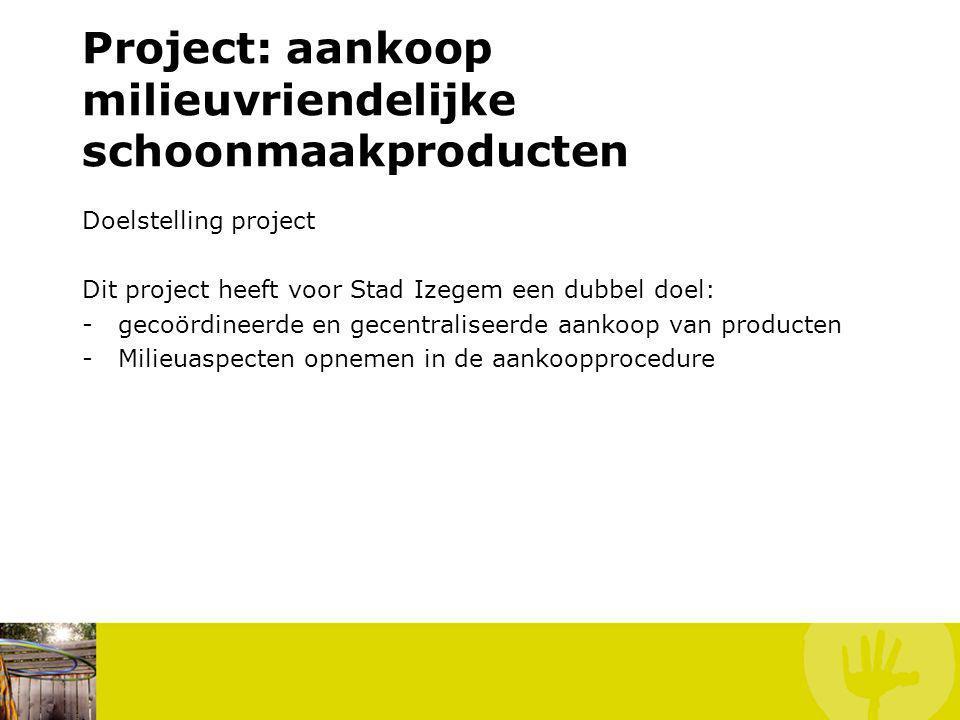 Project: aankoop milieuvriendelijke schoonmaakproducten Doelstelling project Dit project heeft voor Stad Izegem een dubbel doel: -gecoördineerde en gecentraliseerde aankoop van producten -Milieuaspecten opnemen in de aankoopprocedure