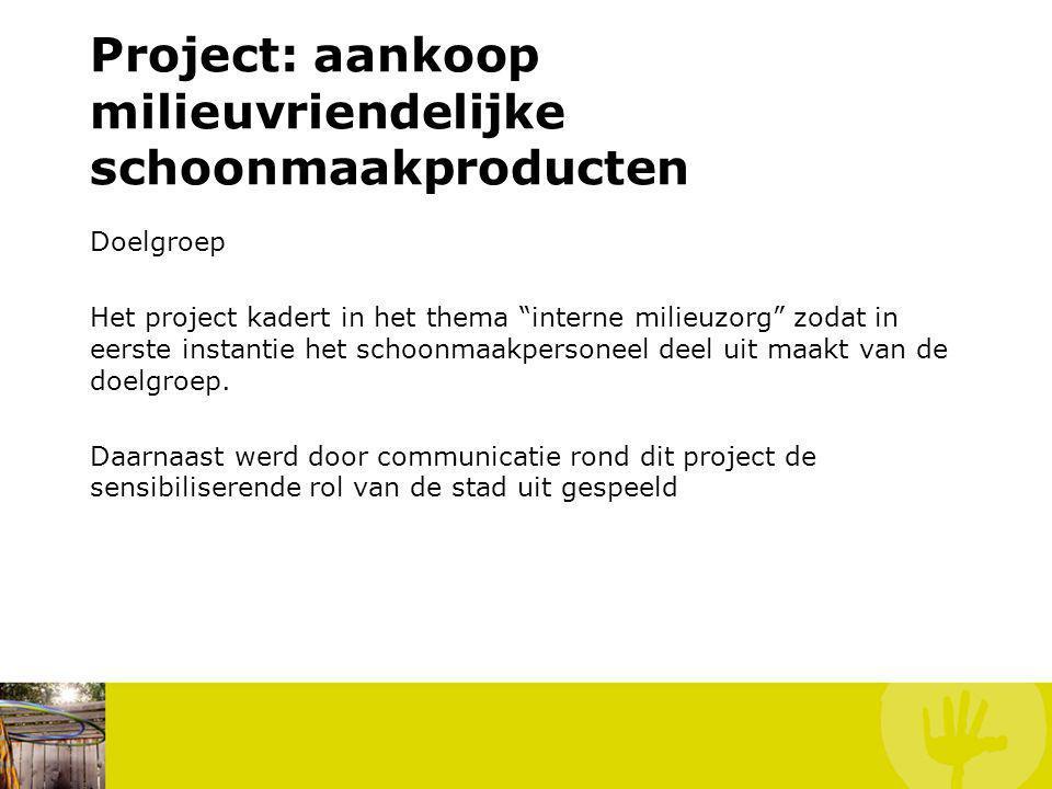 """Doelgroep Het project kadert in het thema """"interne milieuzorg"""" zodat in eerste instantie het schoonmaakpersoneel deel uit maakt van de doelgroep. Daar"""
