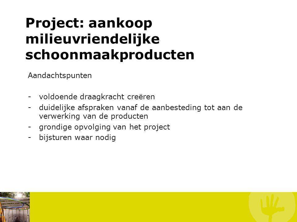 Aandachtspunten -voldoende draagkracht creëren -duidelijke afspraken vanaf de aanbesteding tot aan de verwerking van de producten -grondige opvolging van het project -bijsturen waar nodig Project: aankoop milieuvriendelijke schoonmaakproducten