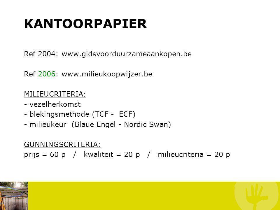 KANTOORPAPIER Ref 2004: www.gidsvoorduurzameaankopen.be Ref 2006: www.milieukoopwijzer.be MILIEUCRITERIA: - vezelherkomst - blekingsmethode (TCF - ECF) - milieukeur (Blaue Engel - Nordic Swan) GUNNINGSCRITERIA: prijs = 60 p / kwaliteit = 20 p / milieucriteria = 20 p